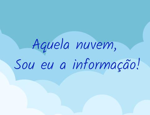 Aquela nuvem , sou eu a informação